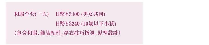 和服全套(一人) 日幣¥5250 (男女共同) 日幣¥3150(10歳以下小孩〉(包含和服、飾品配件、穿衣技巧指導、髪型設計)